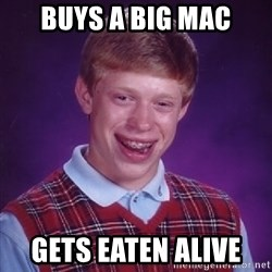 Bad Luck Brian - Buys a big mac gets eaten alive