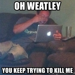 Meme Dad - Oh weatley You keep trying to kill me