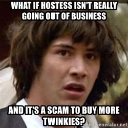 Conspiracy Keanu - What if hostess isn't really going out of business and it's a scam to buy more twinkies?