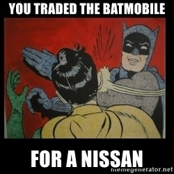 Batman Slappp - YOU TRADED THE BATMOBILE FOR A NISSAN