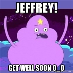 lsp - Jeffrey!  Get well soon O_O