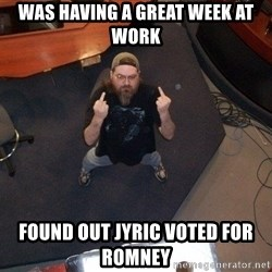 FaggotJosh - WAS HAVING A GREAT WEEK AT WORK FOUND OUT JYRIC VOTED FOR ROMNEY