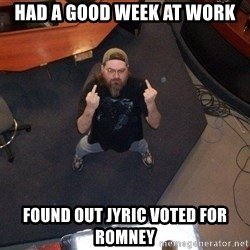 FaggotJosh - HAD A GOOD WEEK AT WORK FOUND OUT JYRIC VOTED FOR ROMNEY