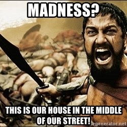 This Is Sparta Meme - MADNESS? THIS IS OUR HOUSE IN THE MIDDLE OF OUR STREET!