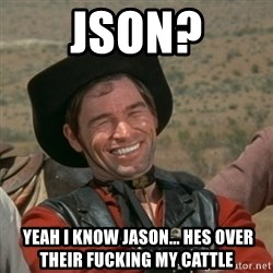cowboy-coder - JSON?  YEAH I KNOW JASON... HES OVER THEIR FUCKING MY CATTLE