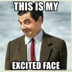MR bean - THIS IS MY EXCITED FACE