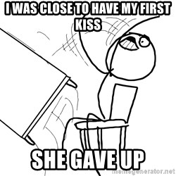 Desk Flip Rage Guy - i was close to have my first kiss she gave up
