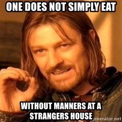 One Does Not Simply - one does not simply eat without manners at a strangers house