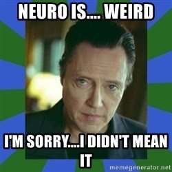 In Christopher Walken Voice - Neuro is.... weird I'm Sorry....I didn't mean it