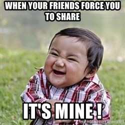 Niño Malvado - Evil Toddler - WHEN YOUR FRIENDS FORCE YOU TO SHARE IT'S MINE !