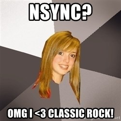 Musically Oblivious 8th Grader - nsync? omg i <3 Classic Rock!