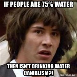 Conspiracy Keanu - if people are 75% water then isn't drinking water caniblism?!