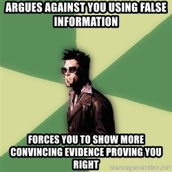 Tyler Durden - Argues against you using false information forces you to show more convincing evidence proving you right
