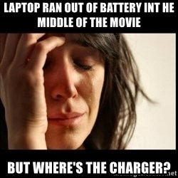 First World Problems - Laptop ran out of battery int he middle of the movie But where's the charger?