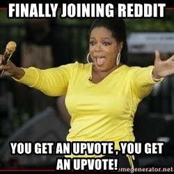 Overly-Excited Oprah!!!  - finally joining reddit  YOU GET AN UPVOTE , YOU GET AN UPVOTE!