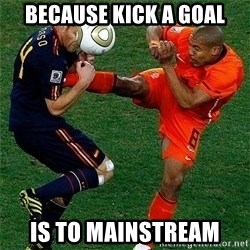 Netherlands - BECAUSE KICK A GOAL IS TO MAINSTREAM