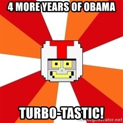Turbo-tastic - 4 more years of Obama  Turbo-tastic!