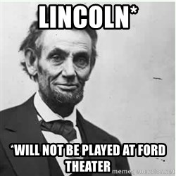 Lincoln - Lincoln* *will not be played at ford theater