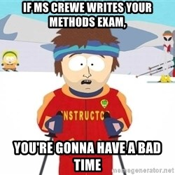 You're gonna have a bad time - If ms crewe writes your methods exam, you're gonna have a bad time