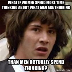 Conspiracy Keanu - What if women spend more time thinking about what men are thinking than men actually spend thinking?