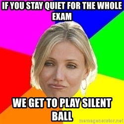 The Best Teacher - if you stay quiet for the whole exam we get to play silent ball