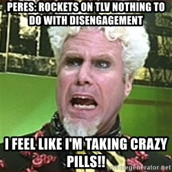 I Feel Like I'm Taking Crazy Pills!! - Peres: Rockets on TLV nothing to do with Disengagement I FEEL LIKE I'M TAKING CRAZY PILLS!!