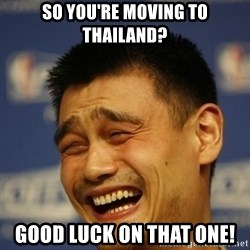 Apathetic Yao Ming - SO YOU'RE MOVING TO THAILAND? GOOD LUCK ON THAT ONE!