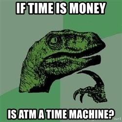 Philosoraptor - If time is money is atm a time machine?
