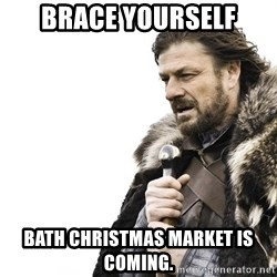 Winter is Coming - Brace yourself Bath christmas market is coming.