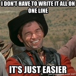 cowboy-coder - i don't have to write it all on one line it's just easier