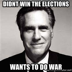 RomneyMakes.com - DIDNT WIN THE ELECTIONS WANTS TO DO WAR
