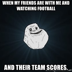 Forever Alone - When my friends are with me and watching football and their team scores.