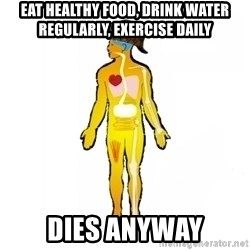 Scumbag Human Body - Eat healthy food, drink water regularly, exercise daily dies anyway