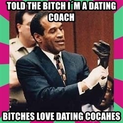 OJ Simpson  - Told the bitch I´m a Dating Coach Bitches love Dating Cocahes