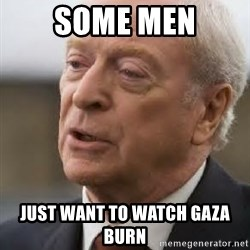 Michael Caine - some men just want to watch gaza burn