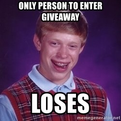 Bad Luck Brian - only person to enter giveaway loses
