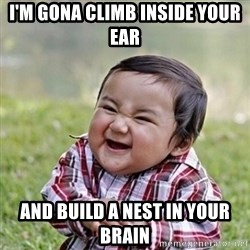 Niño Malvado - Evil Toddler - I'M GONA CLIMB INSIDE YOUR EAR AND BUILD A NEST IN YOUR BRAIN