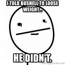 poherface - I TOLD BUSHELL TO LOOSE WEIGHT... HE DIDN'T.