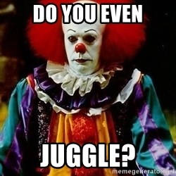 it clown stephen king - do yoU EVEN JUGGLE?
