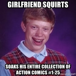 Bad Luck Brian - girlfriend squirts soaks his entire collection of action comics #1-25