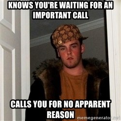 Scumbag Steve - Knows you're waiting for an important call calls you for no apparent reason