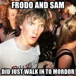 sudden realization guy - Frodo and sam did just walk in to mordor