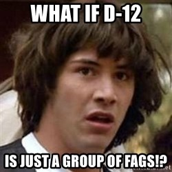 Conspiracy Keanu - what if d-12 is just a group of fags!?