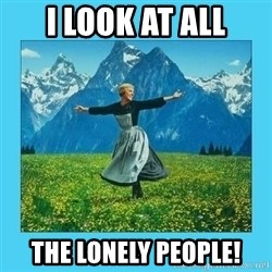 the hills are alive - I look at all the lonely people!