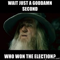 no memory gandalf - WAIT JUST A GODDAMN SECOND  WHO WON THE ELECTION?