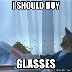 I should buy a cat - I should buy glasses