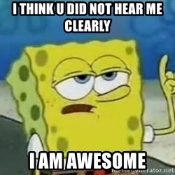 Tough Spongebob - I THINK U DID NOT HEAR ME CLEARLY  I AM AWESOME