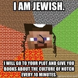 Minecraft Jew - I AM JEWISH. I WILL GO TO YOUR PLOT AND GIVE YOU BOOKS ABOUT THE CULTURE OF NOTCH EVERY 10 MINUTES.