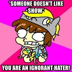 rabid idiot brony - *SOMEONE DOESN'T LIKE SHOW* You are an ignorant hater!