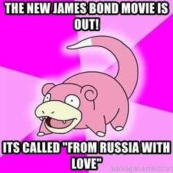 "Slowpoke - the new james bond movie is out! its called ""From russia with love"""